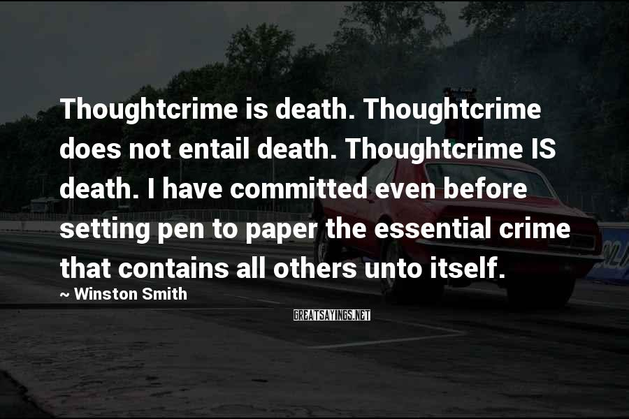 Winston Smith Sayings: Thoughtcrime is death. Thoughtcrime does not entail death. Thoughtcrime IS death. I have committed even