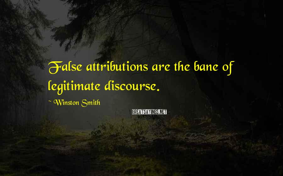 Winston Smith Sayings: False attributions are the bane of legitimate discourse.