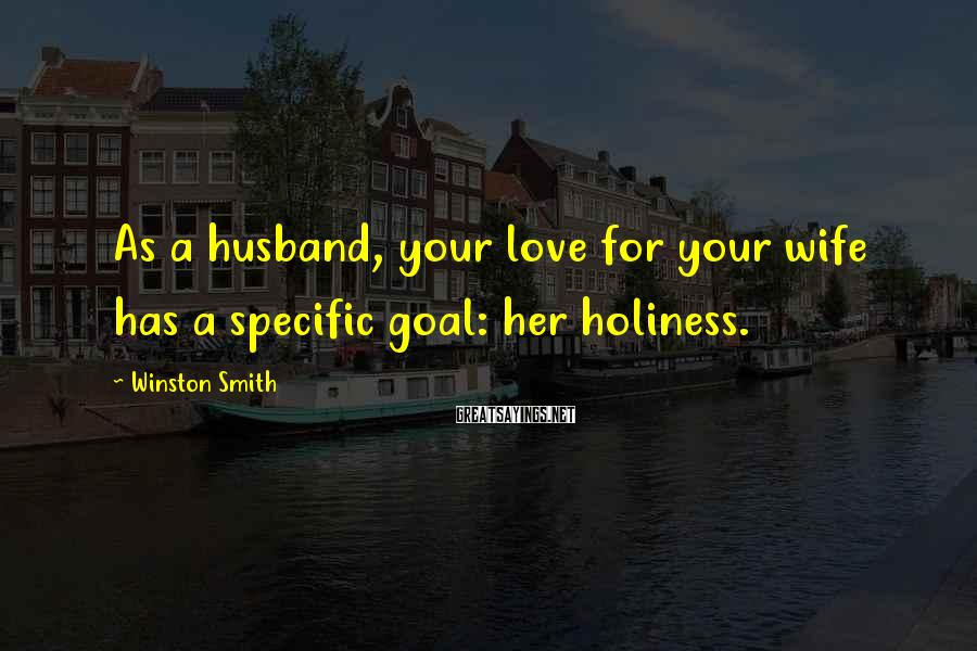 Winston Smith Sayings: As a husband, your love for your wife has a specific goal: her holiness.