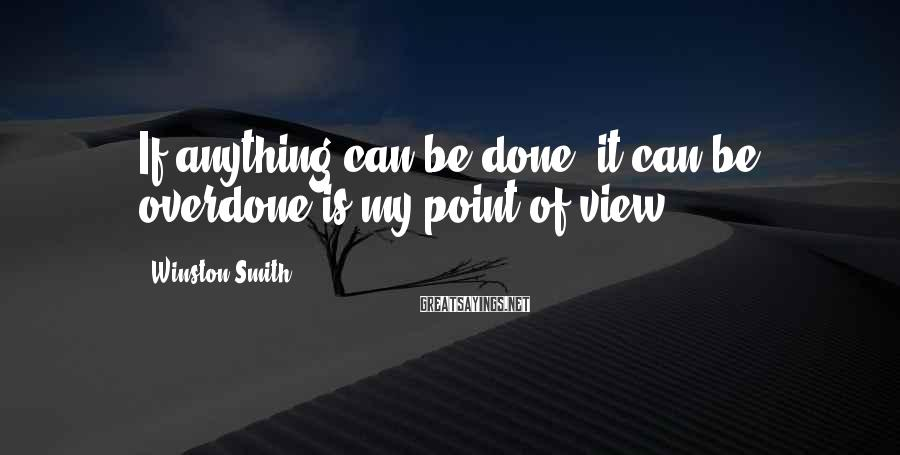 Winston Smith Sayings: If anything can be done, it can be overdone is my point of view.