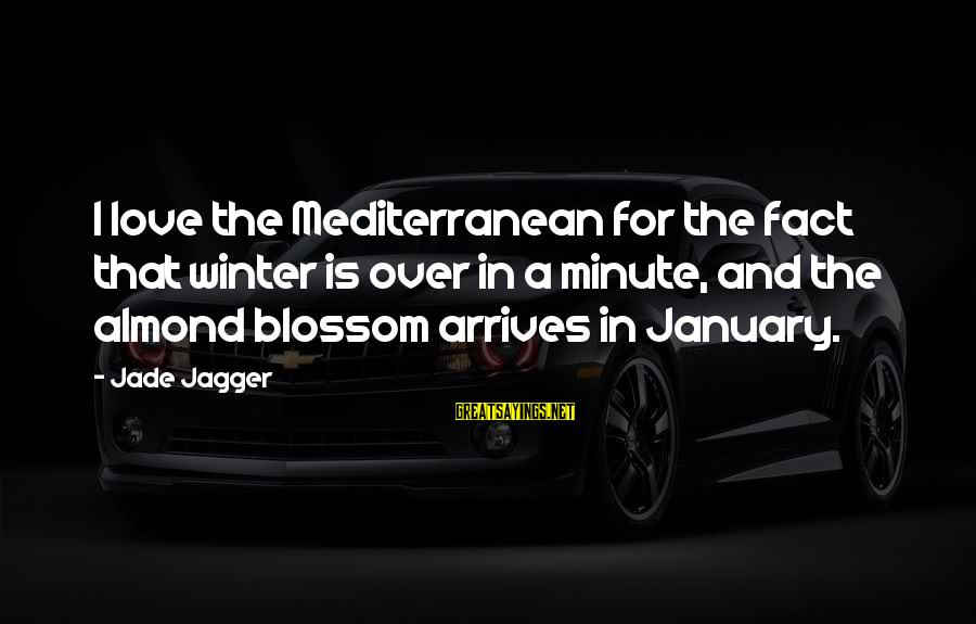 Winter Blossom Sayings By Jade Jagger: I love the Mediterranean for the fact that winter is over in a minute, and