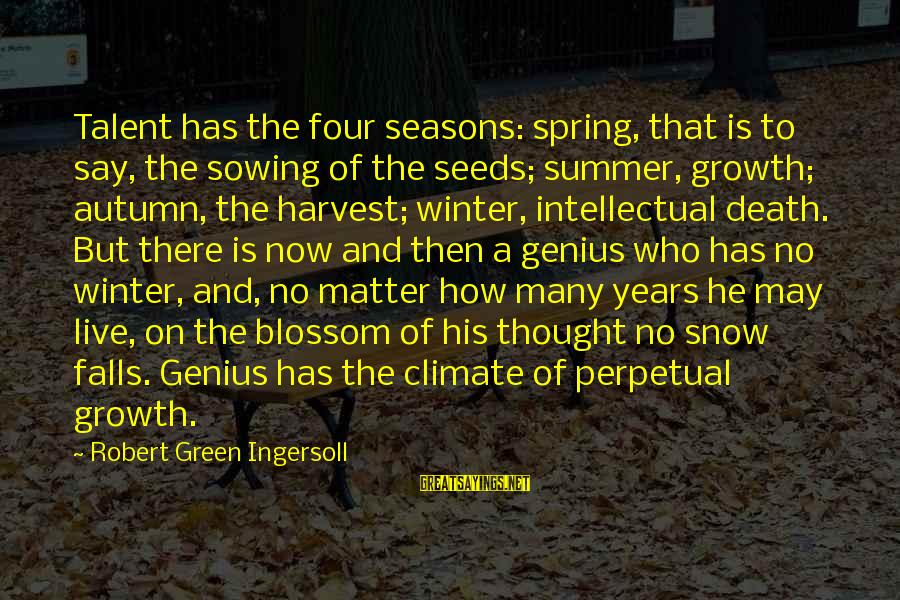Winter Blossom Sayings By Robert Green Ingersoll: Talent has the four seasons: spring, that is to say, the sowing of the seeds;