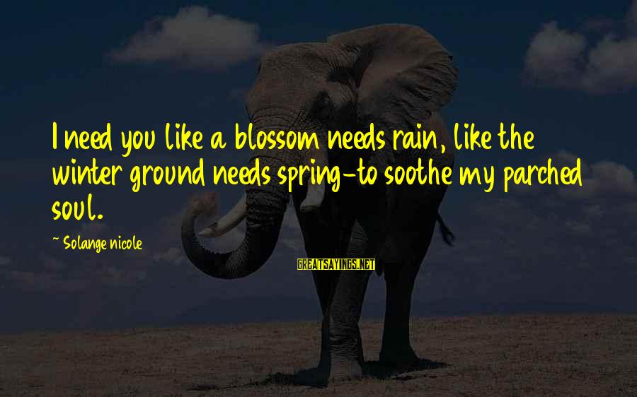 Winter Blossom Sayings By Solange Nicole: I need you like a blossom needs rain, like the winter ground needs spring-to soothe