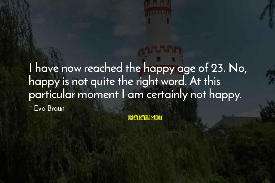 Winter Olympic Motivational Sayings By Eva Braun: I have now reached the happy age of 23. No, happy is not quite the