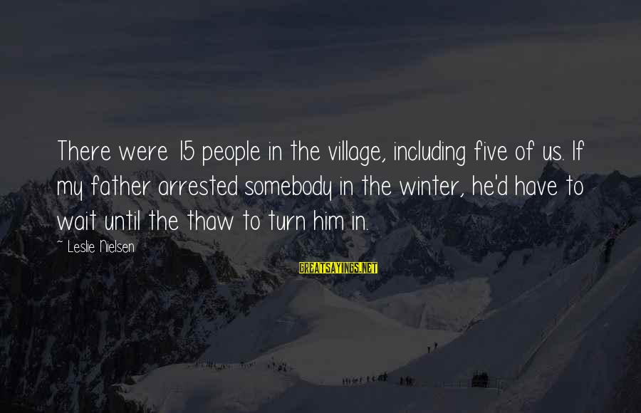 Winter Thaw Sayings By Leslie Nielsen: There were 15 people in the village, including five of us. If my father arrested
