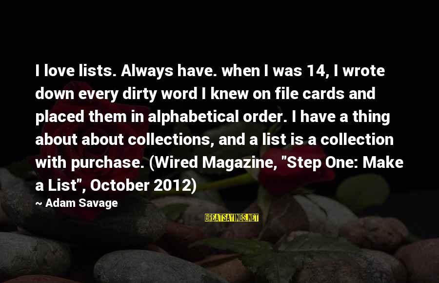 Wired Sayings By Adam Savage: I love lists. Always have. when I was 14, I wrote down every dirty word