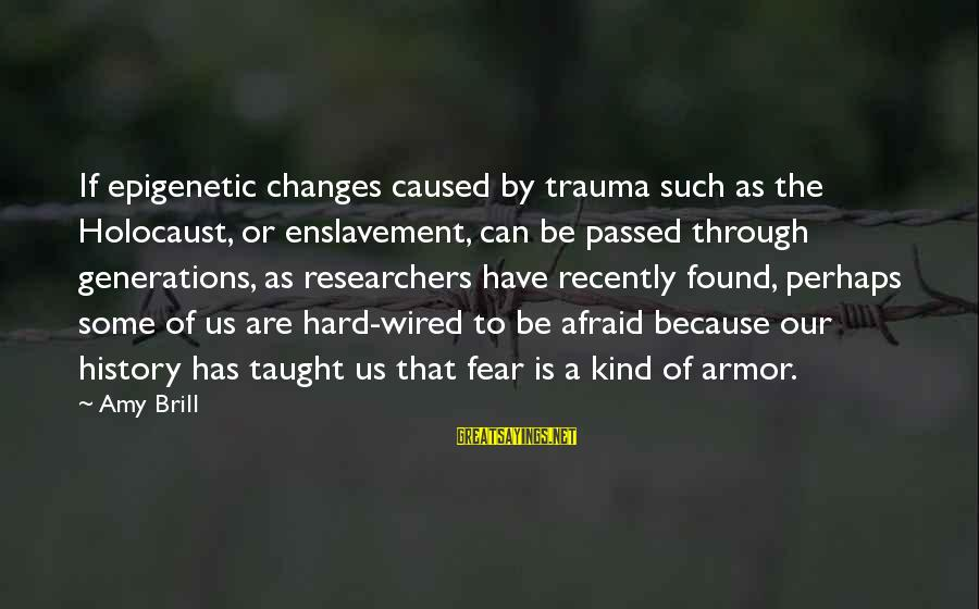 Wired Sayings By Amy Brill: If epigenetic changes caused by trauma such as the Holocaust, or enslavement, can be passed