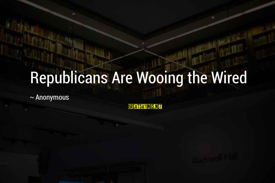 Wired Sayings By Anonymous: Republicans Are Wooing the Wired