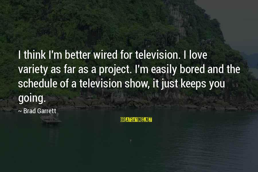 Wired Sayings By Brad Garrett: I think I'm better wired for television. I love variety as far as a project.