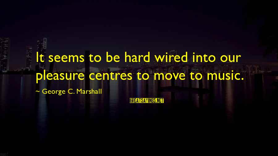 Wired Sayings By George C. Marshall: It seems to be hard wired into our pleasure centres to move to music.