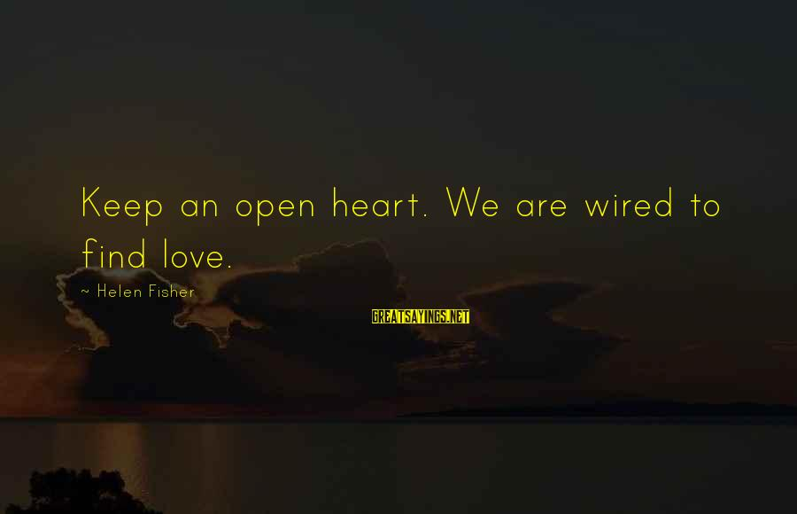 Wired Sayings By Helen Fisher: Keep an open heart. We are wired to find love.
