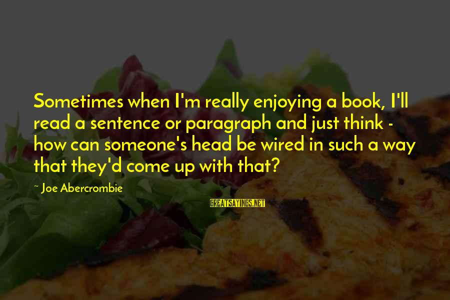 Wired Sayings By Joe Abercrombie: Sometimes when I'm really enjoying a book, I'll read a sentence or paragraph and just