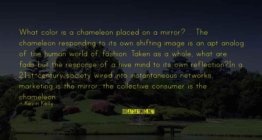 Wired Sayings By Kevin Kelly: What color is a chameleon placed on a mirror? ... The chameleon responding to its