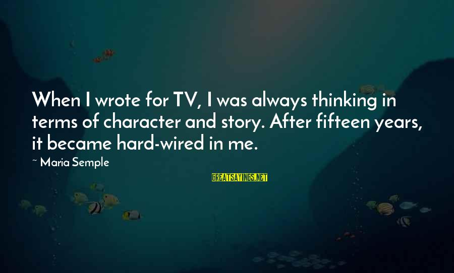 Wired Sayings By Maria Semple: When I wrote for TV, I was always thinking in terms of character and story.
