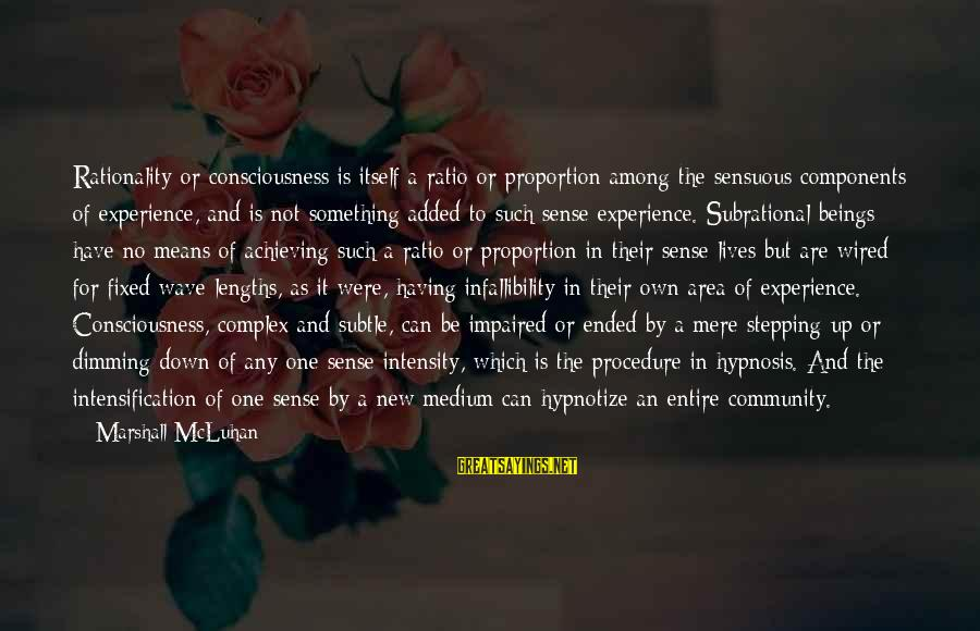 Wired Sayings By Marshall McLuhan: Rationality or consciousness is itself a ratio or proportion among the sensuous components of experience,