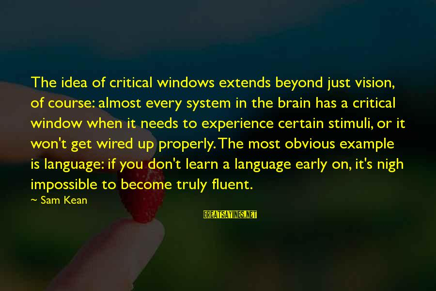 Wired Sayings By Sam Kean: The idea of critical windows extends beyond just vision, of course: almost every system in