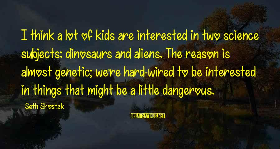 Wired Sayings By Seth Shostak: I think a lot of kids are interested in two science subjects: dinosaurs and aliens.