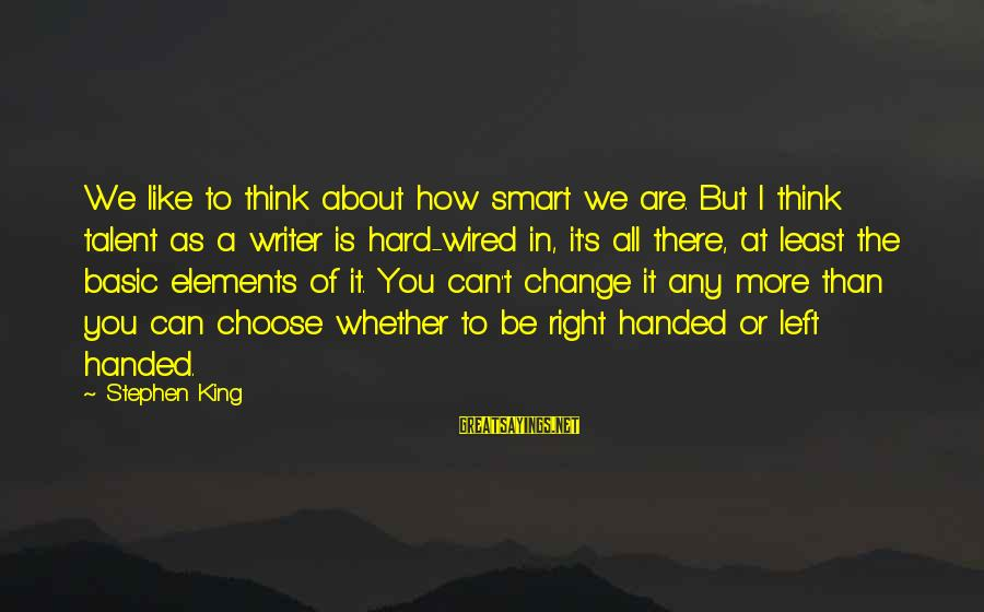 Wired Sayings By Stephen King: We like to think about how smart we are. But I think talent as a