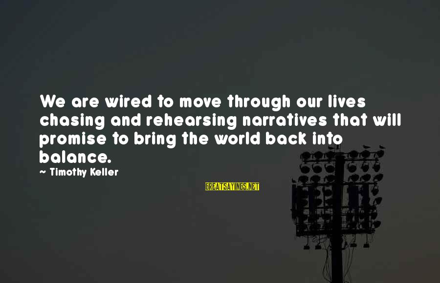 Wired Sayings By Timothy Keller: We are wired to move through our lives chasing and rehearsing narratives that will promise