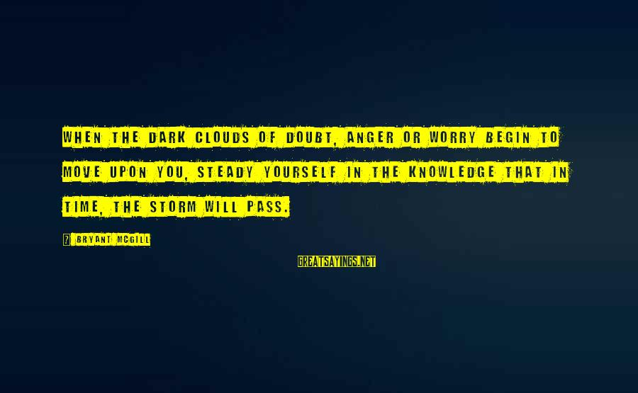 Wisdom Vs Knowledge Sayings By Bryant McGill: When the dark clouds of doubt, anger or worry begin to move upon you, steady