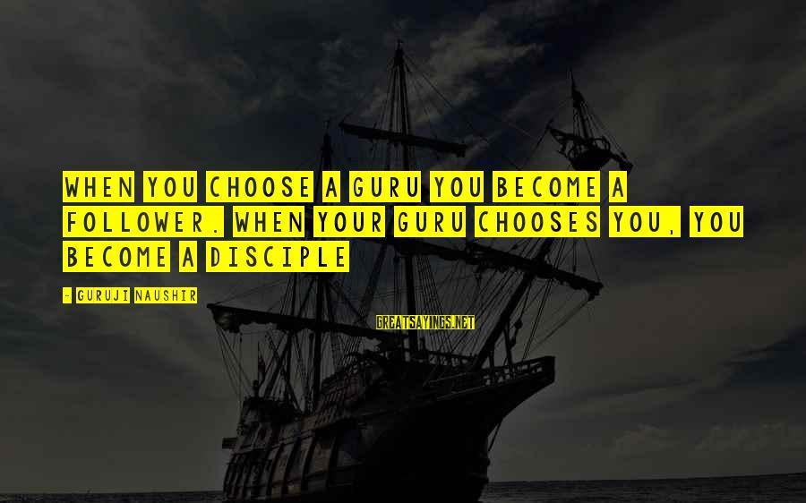 Wisdom Vs Knowledge Sayings By Guruji Naushir: When you choose a Guru you become a follower. When your Guru chooses you, you