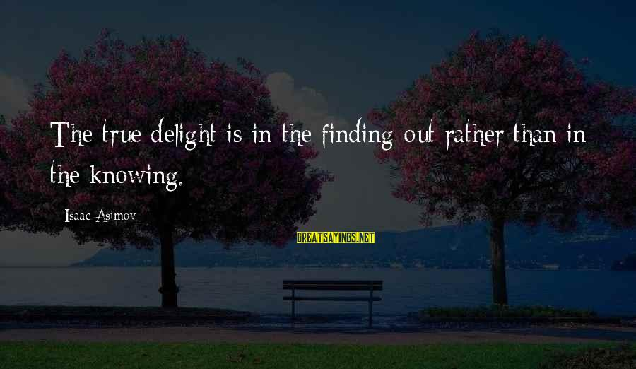 Wisdom Vs Knowledge Sayings By Isaac Asimov: The true delight is in the finding out rather than in the knowing.