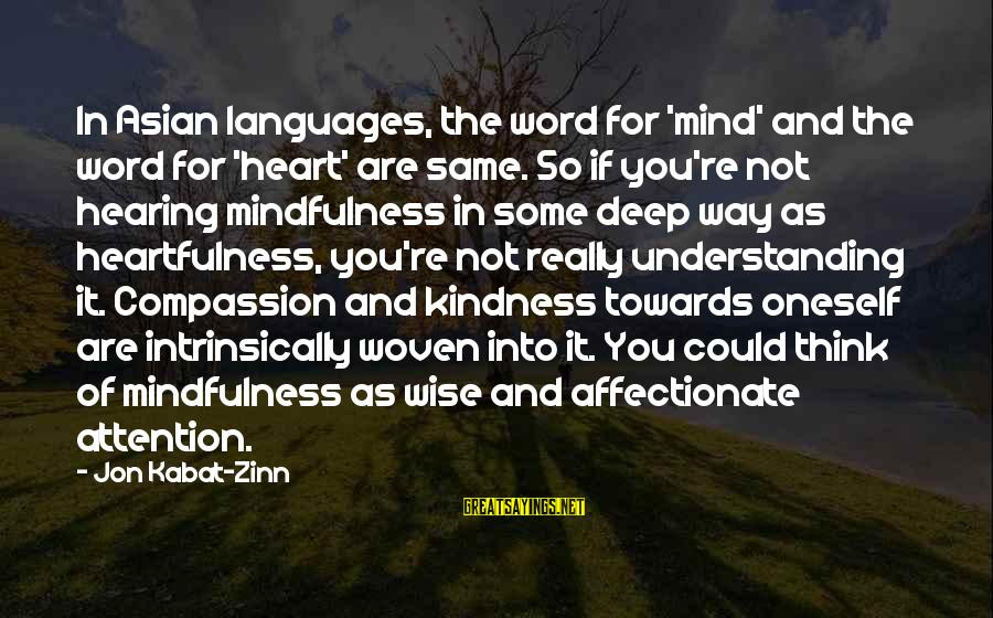 Wise 4 Word Sayings By Jon Kabat-Zinn: In Asian languages, the word for 'mind' and the word for 'heart' are same. So