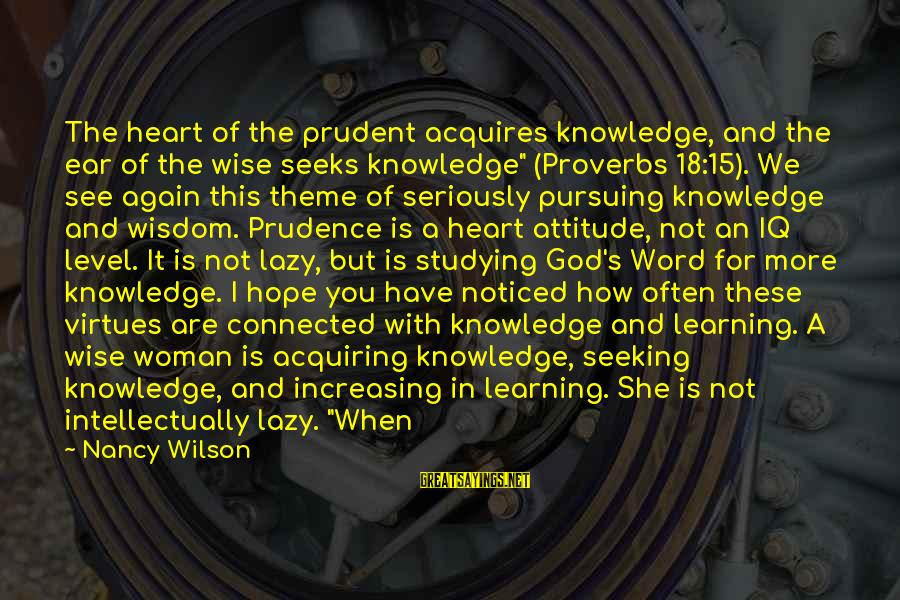 Wise 4 Word Sayings By Nancy Wilson: The heart of the prudent acquires knowledge, and the ear of the wise seeks knowledge""