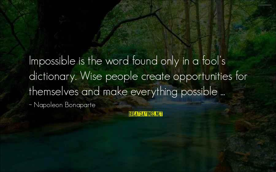 Wise 4 Word Sayings By Napoleon Bonaparte: Impossible is the word found only in a fool's dictionary. Wise people create opportunities for