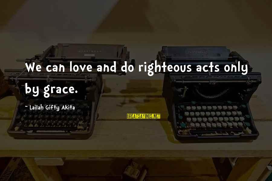 Wise Christian Sayings And Sayings By Lailah Gifty Akita: We can love and do righteous acts only by grace.