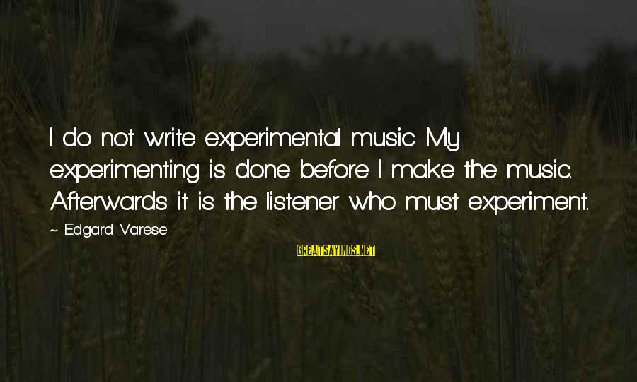 Wise Stoner Sayings By Edgard Varese: I do not write experimental music. My experimenting is done before I make the music.