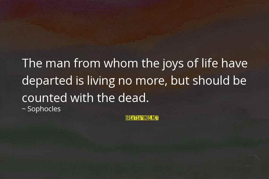 Wise Stoner Sayings By Sophocles: The man from whom the joys of life have departed is living no more, but
