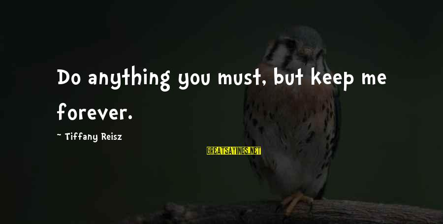 Wise Stoner Sayings By Tiffany Reisz: Do anything you must, but keep me forever.