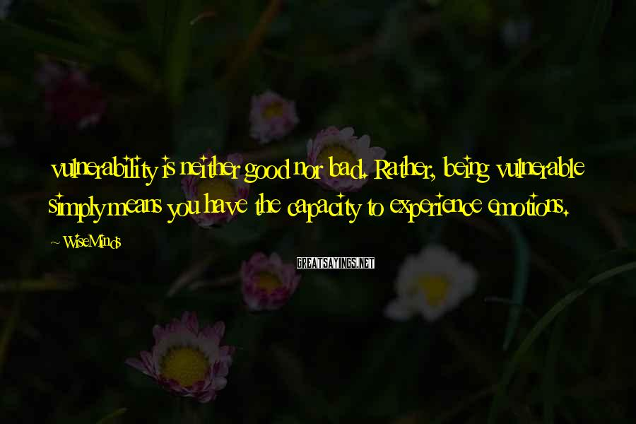 WiseMinds Sayings: vulnerability is neither good nor bad. Rather, being vulnerable simply means you have the capacity