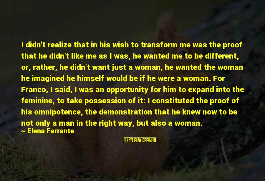 Wish It Were Different Sayings By Elena Ferrante: I didn't realize that in his wish to transform me was the proof that he