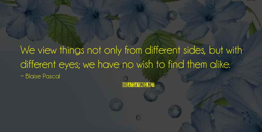 Wish Things Were Different Sayings By Blaise Pascal: We view things not only from different sides, but with different eyes; we have no