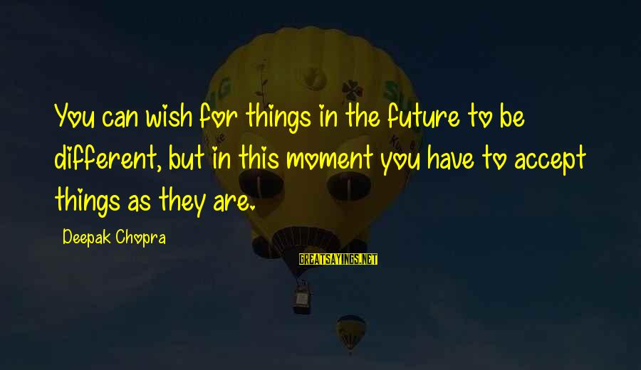 Wish Things Were Different Sayings By Deepak Chopra: You can wish for things in the future to be different, but in this moment