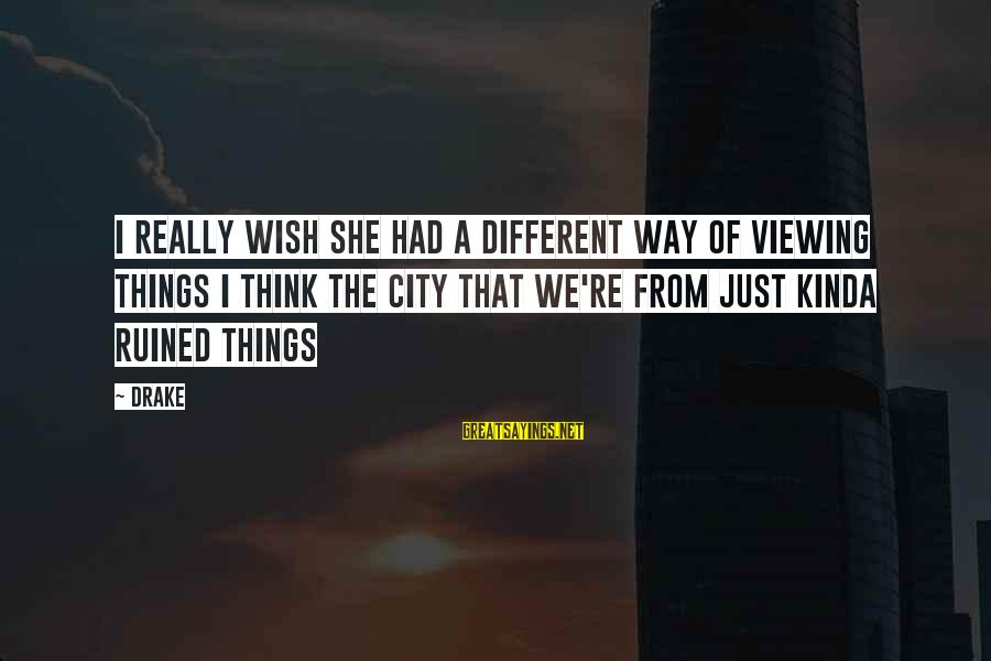 Wish Things Were Different Sayings By Drake: I really wish she had a different way of viewing things I think the city