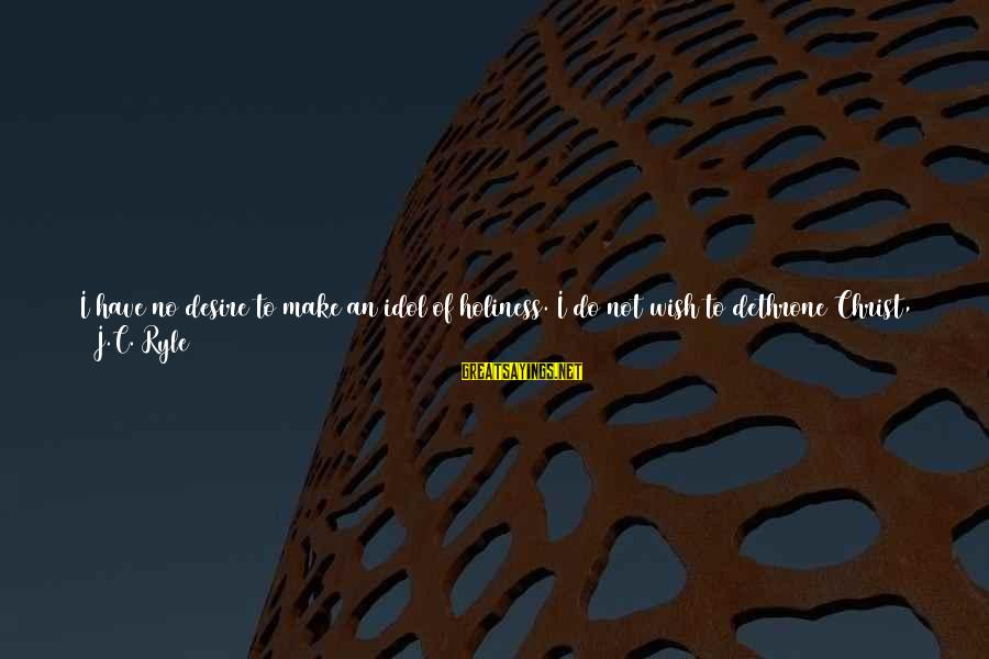 Wish Things Were Different Sayings By J.C. Ryle: I have no desire to make an idol of holiness. I do not wish to