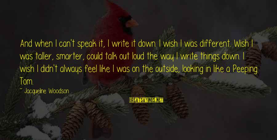 Wish Things Were Different Sayings By Jacqueline Woodson: And when I can't speak it, I write it down. I wish I was different.