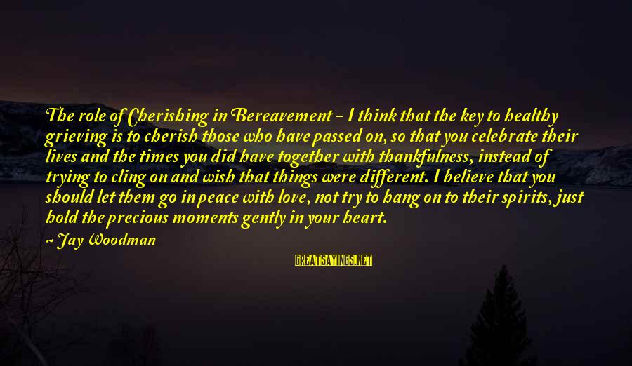 Wish Things Were Different Sayings By Jay Woodman: The role of Cherishing in Bereavement - I think that the key to healthy grieving