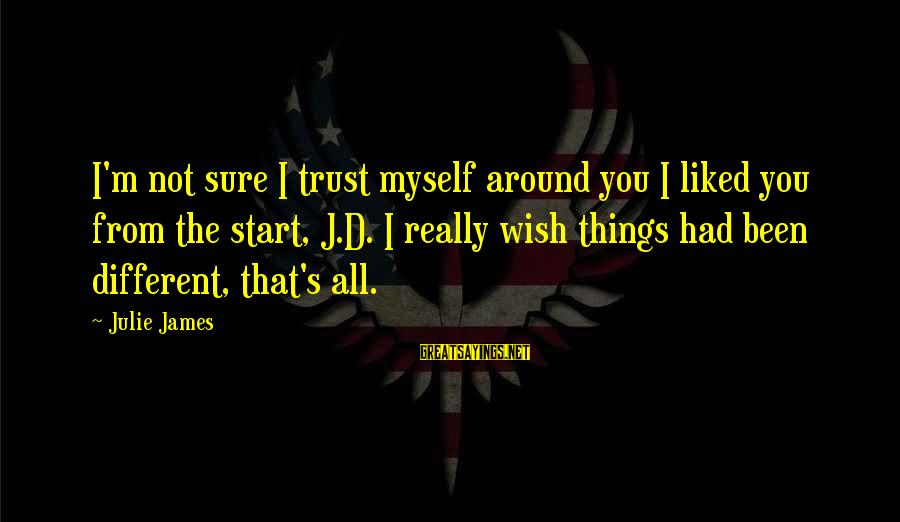 Wish Things Were Different Sayings By Julie James: I'm not sure I trust myself around you I liked you from the start, J.D.