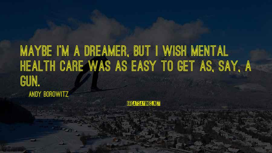 Wish You Best Of Health Sayings By Andy Borowitz: Maybe I'm a dreamer, but I wish mental health care was as easy to get