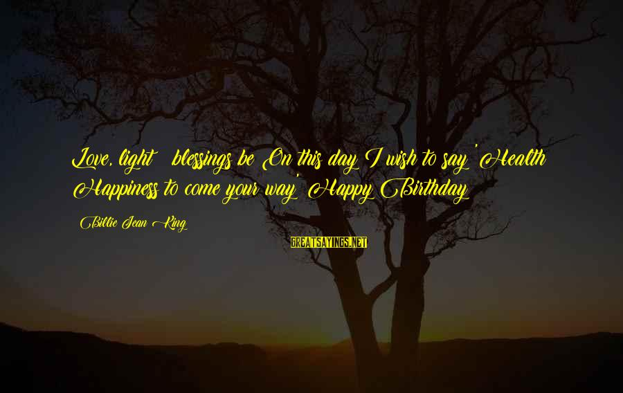 Wish You Best Of Health Sayings By Billie Jean King: Love, light & blessings be On this day I wish to say 'Health & Happiness