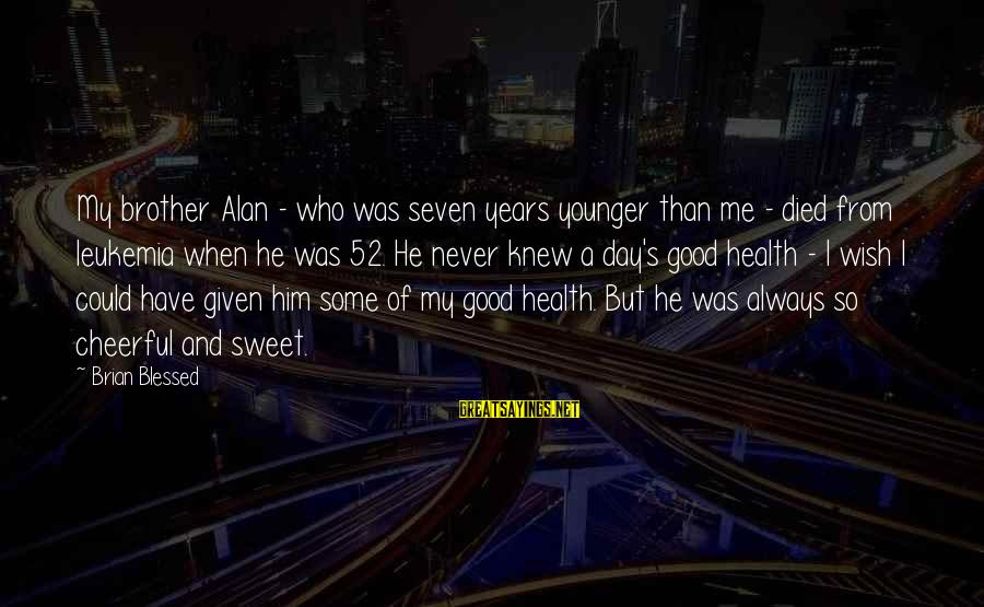 Wish You Best Of Health Sayings By Brian Blessed: My brother Alan - who was seven years younger than me - died from leukemia