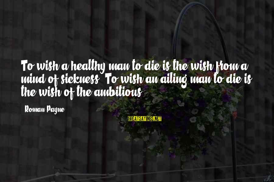 Wish You Best Of Health Sayings By Roman Payne: To wish a healthy man to die is the wish from a mind of sickness.