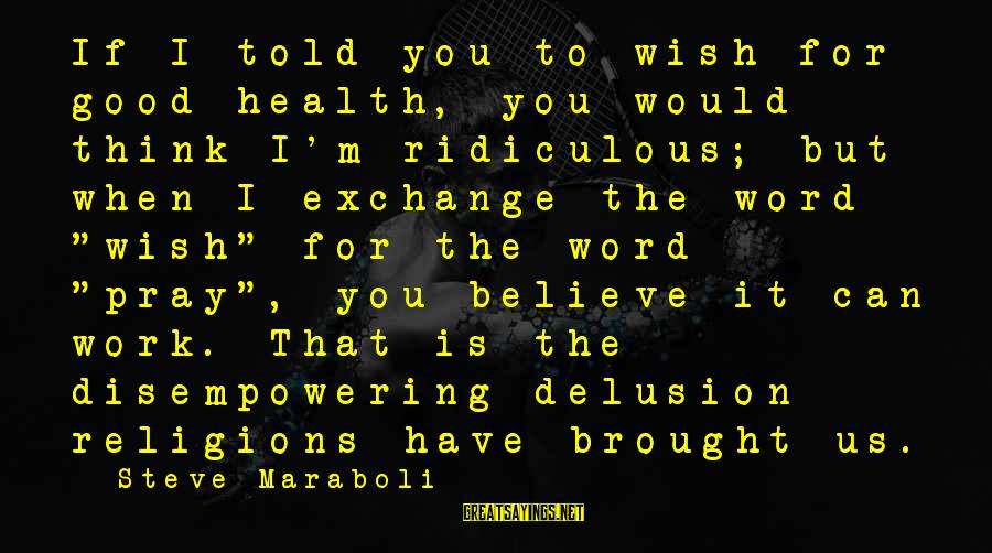 Wish You Best Of Health Sayings By Steve Maraboli: If I told you to wish for good health, you would think I'm ridiculous; but