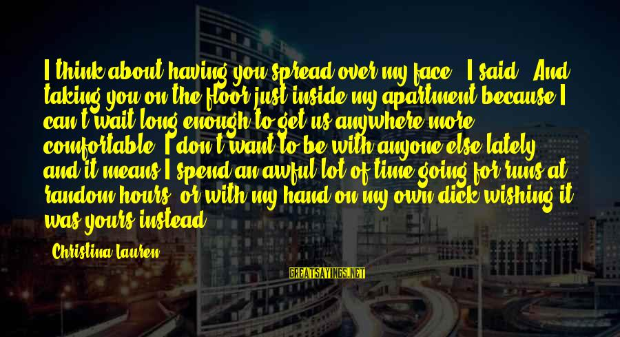 """Wishing For More Time Sayings By Christina Lauren: I think about having you spread over my face,"""" I said. """"And taking you on"""