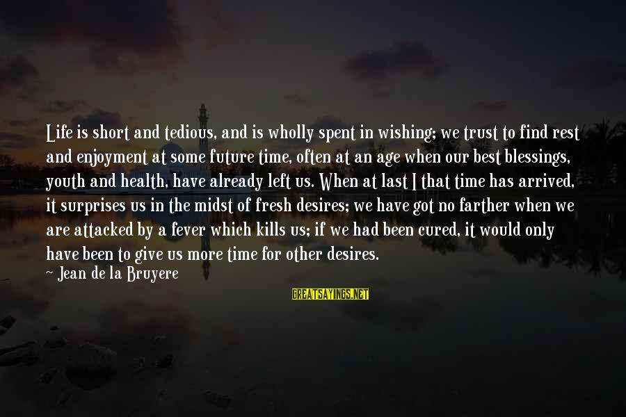 Wishing For More Time Sayings By Jean De La Bruyere: Life is short and tedious, and is wholly spent in wishing; we trust to find