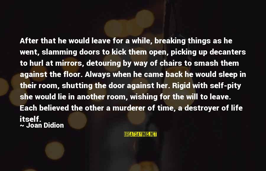 Wishing For More Time Sayings By Joan Didion: After that he would leave for a while, breaking things as he went, slamming doors